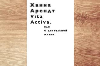 Ханна Арендт. Vita Activa, или О деятельной жизни. Ад Маргинем. 2017