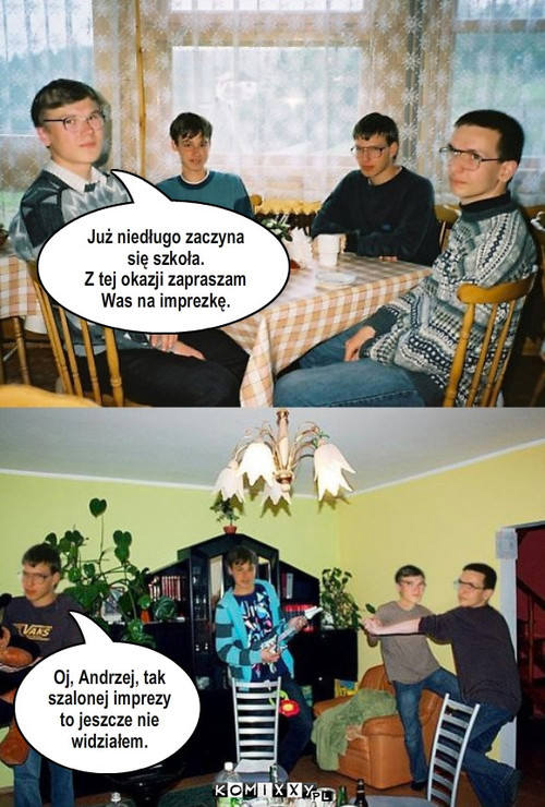 «Скоро начинается школа. Приглашаю вас на небольшую вечериночку по этому поводу». — «Ой, Анджей! Давно не видел такой угарной вечеринки!»